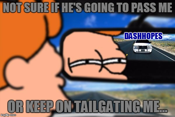 DashHopes Is On My Tail, I Really Wonder How He's Getting All These Points... Whatever, Good Work With Your Memes DashHopes! | NOT SURE IF HE'S GOING TO PASS ME OR KEEP ON TAILGATING ME... DASHHOPES | image tagged in fry not sure car version,memes,funny,dashhopes,juicydeath1025,leaderboard | made w/ Imgflip meme maker