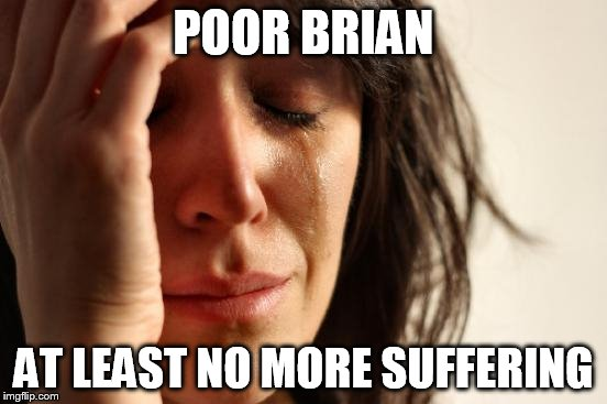 First World Problems Meme | POOR BRIAN AT LEAST NO MORE SUFFERING | image tagged in memes,first world problems | made w/ Imgflip meme maker