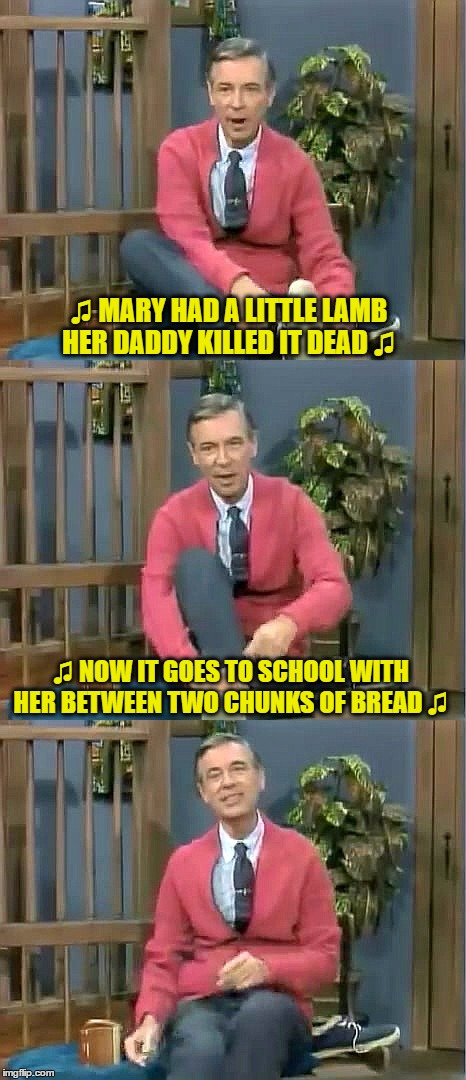 Bad Pun Mr. Rogers |  ♫ MARY HAD A LITTLE LAMB HER DADDY KILLED IT DEAD ♫; ♫ NOW IT GOES TO SCHOOL WITH HER BETWEEN TWO CHUNKS OF BREAD ♫ | image tagged in bad pun mr rogers | made w/ Imgflip meme maker