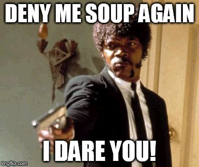 DENY ME SOUP AGAIN I DARE YOU! | image tagged in memes,say that again i dare you | made w/ Imgflip meme maker