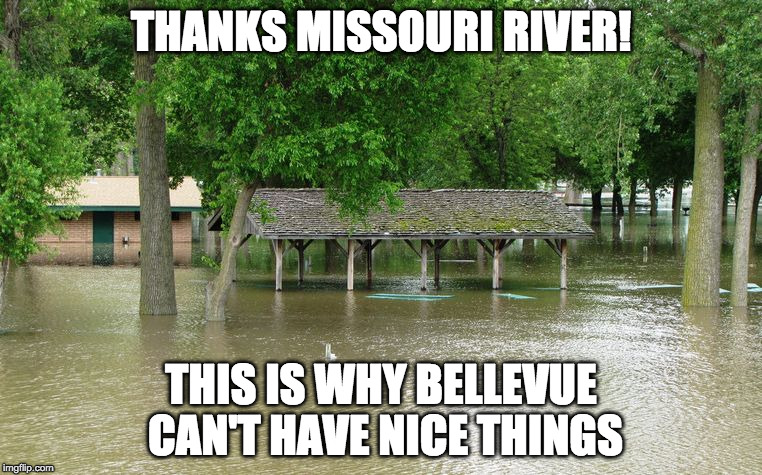 THANKS MISSOURI RIVER! THIS IS WHY BELLEVUE CAN'T HAVE NICE THINGS | image tagged in missouri | made w/ Imgflip meme maker