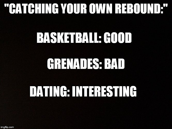 "Catching your own rebound | ""CATCHING YOUR OWN REBOUND:"" DATING: INTERESTING BASKETBALL: GOOD GRENADES: BAD 