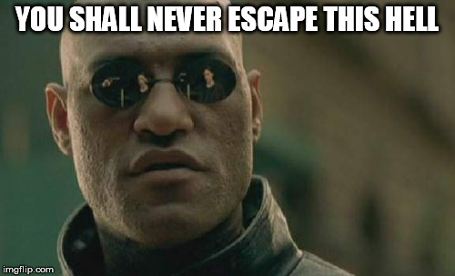 Matrix Morpheus Meme | YOU SHALL NEVER ESCAPE THIS HELL | image tagged in memes,matrix morpheus | made w/ Imgflip meme maker