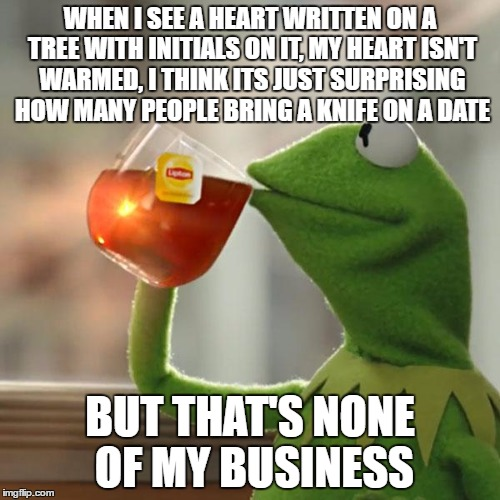 But Thats None Of My Business Meme | WHEN I SEE A HEART WRITTEN ON A TREE WITH INITIALS ON IT, MY HEART ISN'T WARMED, I THINK ITS JUST SURPRISING HOW MANY PEOPLE BRING A KNIFE O | image tagged in memes,but thats none of my business,kermit the frog | made w/ Imgflip meme maker