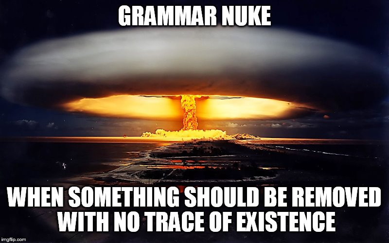 Grammar Nuke | GRAMMAR NUKE WHEN SOMETHING SHOULD BE REMOVED WITH NO TRACE OF EXISTENCE | image tagged in grammar nuke | made w/ Imgflip meme maker