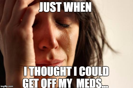 First World Problems Meme | JUST WHEN I THOUGHT I COULD GET OFF MY  MEDS... | image tagged in memes,first world problems | made w/ Imgflip meme maker