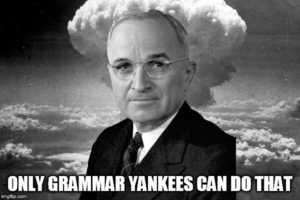 Truman Nuke | ONLY GRAMMAR YANKEES CAN DO THAT | image tagged in truman nuke | made w/ Imgflip meme maker