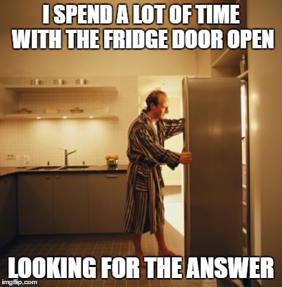 Deep thoughts | I SPEND A LOT OF TIME WITH THE FRIDGE DOOR OPEN LOOKING FOR THE ANSWER | image tagged in fridge,deep thoughts | made w/ Imgflip meme maker
