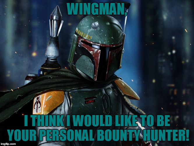WINGMAN, I THINK I WOULD LIKE TO BE YOUR PERSONAL BOUNTY HUNTER! | made w/ Imgflip meme maker