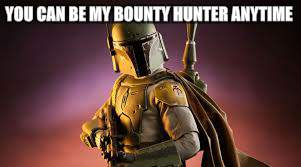 YOU CAN BE MY BOUNTY HUNTER ANYTIME | made w/ Imgflip meme maker