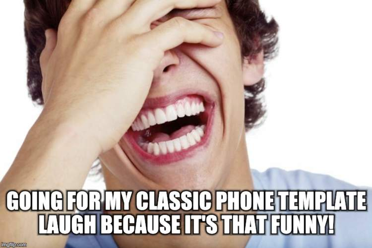 GOING FOR MY CLASSIC PHONE TEMPLATE LAUGH BECAUSE IT'S THAT FUNNY! | made w/ Imgflip meme maker