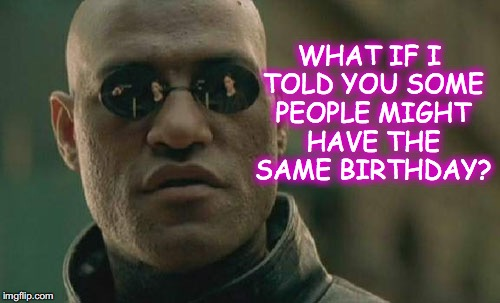 Matrix Morpheus Meme | WHAT IF I TOLD YOU SOME PEOPLE MIGHT HAVE THE SAME BIRTHDAY? | image tagged in memes,matrix morpheus | made w/ Imgflip meme maker