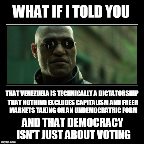 What if told you |  WHAT IF I TOLD YOU; THAT VENEZUELA IS TECHNICALLY A DICTATORSHIP; THAT NOTHING EXCLUDES CAPITALISM AND FREER MARKETS TAKING ON AN UNDEMOCRATRIC FORM; AND THAT DEMOCRACY ISN'T JUST ABOUT VOTING | image tagged in matrix morpheus,morpheus,memes | made w/ Imgflip meme maker