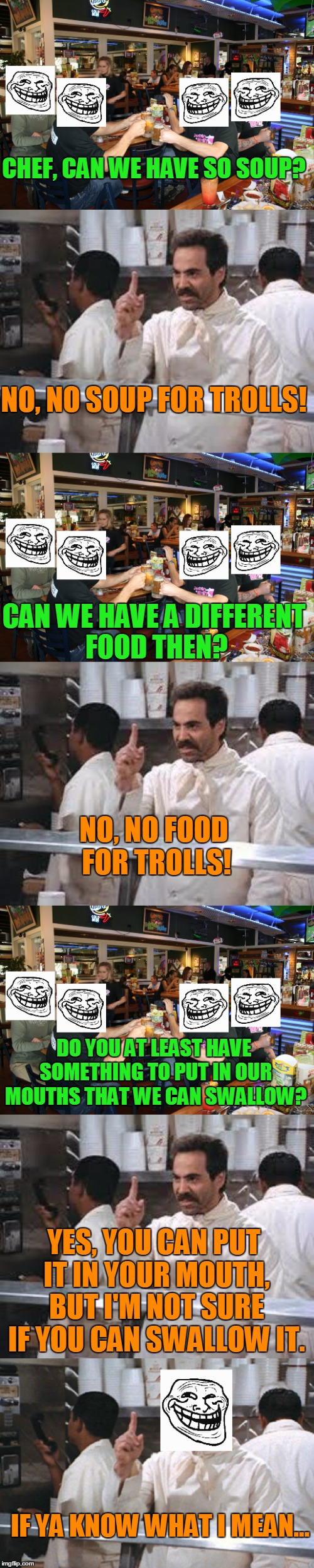 You know what they say, Don't feed the Trolls! | CHEF, CAN WE HAVE SO SOUP? NO, NO SOUP FOR TROLLS! CAN WE HAVE A DIFFERENT FOOD THEN? NO, NO FOOD FOR TROLLS! DO YOU AT LEAST HAVE SOMETHING | image tagged in memes,no soup,no soup for you,troll,trolls,food | made w/ Imgflip meme maker