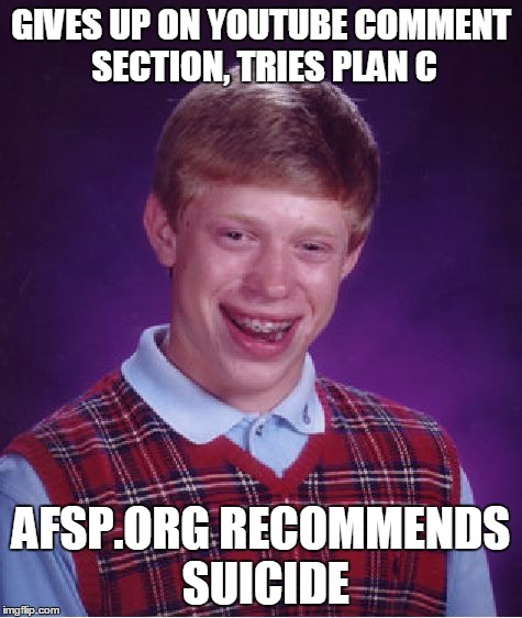 Bad Luck Brian Meme | GIVES UP ON YOUTUBE COMMENT SECTION, TRIES PLAN C AFSP.ORG RECOMMENDS SUICIDE | image tagged in memes,bad luck brian | made w/ Imgflip meme maker