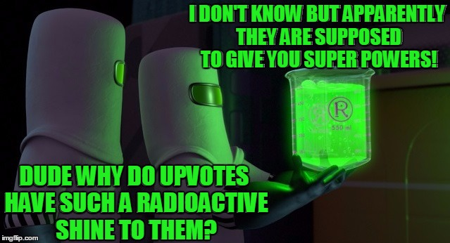Why Do We Care About Something That's So Hazardous? |  I DON'T KNOW BUT APPARENTLY THEY ARE SUPPOSED TO GIVE YOU SUPER POWERS! DUDE WHY DO UPVOTES HAVE SUCH A RADIOACTIVE SHINE TO THEM? | image tagged in memes,upvotes,radioactive,super powers,funny,hazard | made w/ Imgflip meme maker