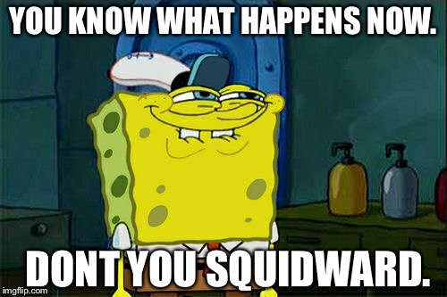Dont You Squidward Meme | YOU KNOW WHAT HAPPENS NOW. DONT YOU SQUIDWARD. | image tagged in memes,dont you squidward | made w/ Imgflip meme maker