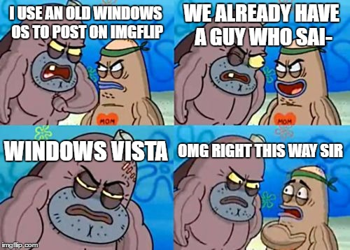 How Tough Are You Meme | I USE AN OLD WINDOWS OS TO POST ON IMGFLIP WE ALREADY HAVE A GUY WHO SAI- WINDOWS VISTA OMG RIGHT THIS WAY SIR | image tagged in memes,how tough are you | made w/ Imgflip meme maker