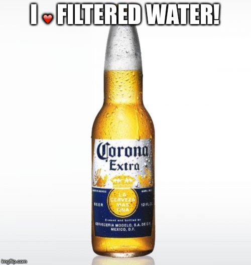 Corona | I ❤️ FILTERED WATER! | image tagged in memes,corona | made w/ Imgflip meme maker