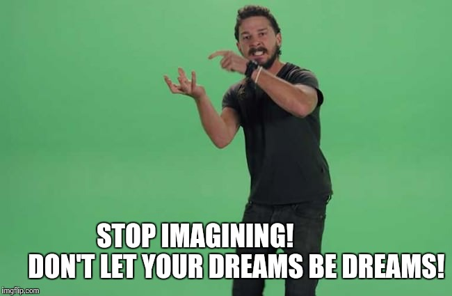 STOP IMAGINING!                DON'T LET YOUR DREAMS BE DREAMS! | made w/ Imgflip meme maker
