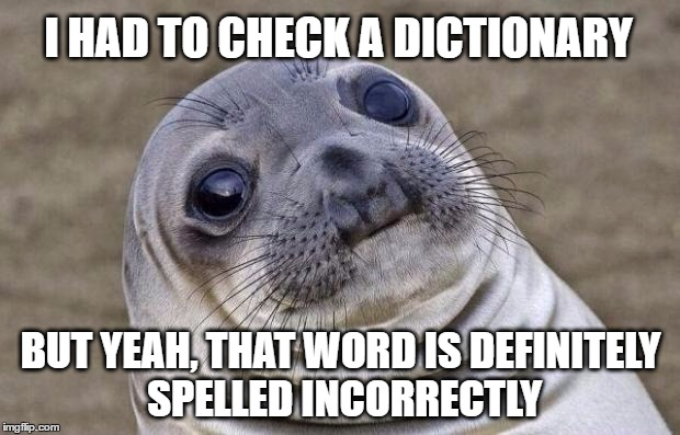 Awkward Moment Sealion Meme | I HAD TO CHECK A DICTIONARY BUT YEAH, THAT WORD IS DEFINITELY SPELLED INCORRECTLY | image tagged in memes,awkward moment sealion | made w/ Imgflip meme maker