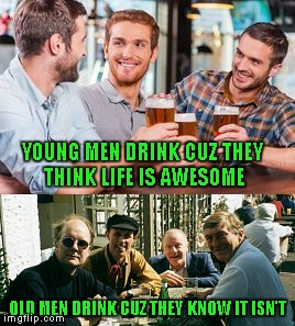 YOUNG MEN DRINK CUZ THEY THINK LIFE IS AWESOME OLD MEN DRINK CUZ THEY KNOW IT ISN'T | made w/ Imgflip meme maker