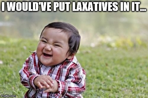 Evil Toddler Meme | I WOULD'VE PUT LAXATIVES IN IT... | image tagged in memes,evil toddler | made w/ Imgflip meme maker