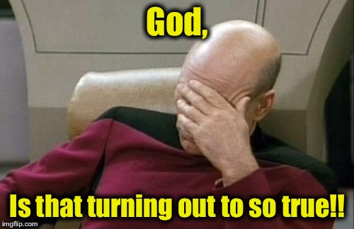 Captain Picard Facepalm Meme | God, Is that turning out to so true!! | image tagged in memes,captain picard facepalm | made w/ Imgflip meme maker