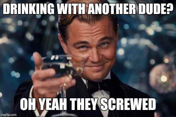 Leonardo Dicaprio Cheers Meme | DRINKING WITH ANOTHER DUDE? OH YEAH THEY SCREWED | image tagged in memes,leonardo dicaprio cheers | made w/ Imgflip meme maker