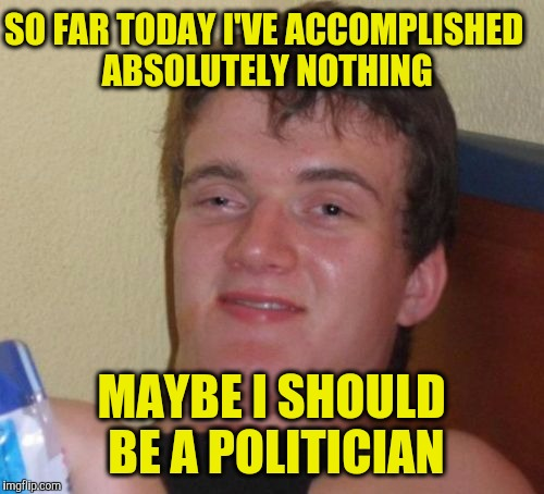 10 Guy |  SO FAR TODAY I'VE ACCOMPLISHED ABSOLUTELY NOTHING; MAYBE I SHOULD BE A POLITICIAN | image tagged in memes,10 guy | made w/ Imgflip meme maker