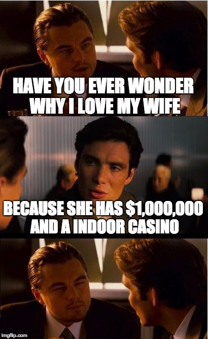 Inception Meme | HAVE YOU EVER WONDER WHY I LOVE MY WIFE BECAUSE SHE HAS $1,000,000 AND A INDOOR CASINO | image tagged in memes,inception | made w/ Imgflip meme maker