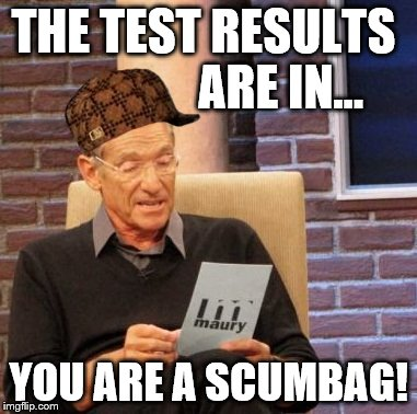 Maury Lie Detector Meme |  THE TEST RESULTS                ARE IN... YOU ARE A SCUMBAG! | image tagged in memes,maury lie detector,scumbag | made w/ Imgflip meme maker