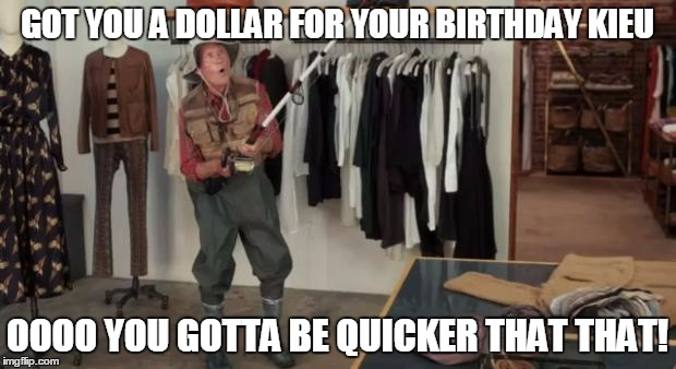 I Got You A Dollar | GOT YOU A DOLLAR FOR YOUR BIRTHDAY KIEU OOOO YOU GOTTA BE QUICKER THAT THAT! | image tagged in i got you a dollar | made w/ Imgflip meme maker