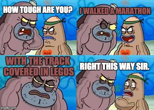 How Tough Are You Meme | HOW TOUGH ARE YOU? I WALKED A MARATHON WITH THE TRACK COVERED IN LEGOS RIGHT THIS WAY SIR. | image tagged in memes,how tough are you | made w/ Imgflip meme maker