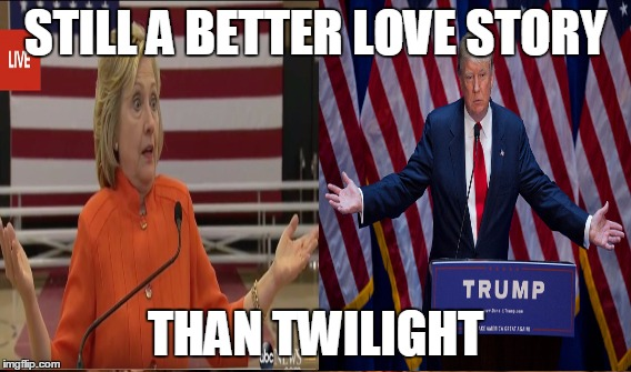True Story | STILL A BETTER LOVE STORY THAN TWILIGHT | image tagged in memes,funny,political,donald trump,hilary clinton,twilight | made w/ Imgflip meme maker