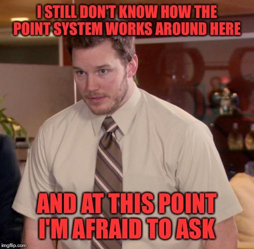 Seriously, I Know You Get Points For Comments And Upvotes. I Want To Know How Many For Say An Upvote On Your Comment. ETC. | I STILL DON'T KNOW HOW THE POINT SYSTEM WORKS AROUND HERE AND AT THIS POINT I'M AFRAID TO ASK | image tagged in memes,afraid to ask andy | made w/ Imgflip meme maker