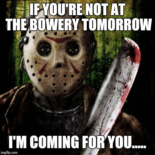 Jason Voorhees | IF YOU'RE NOT AT THE BOWERY TOMORROW I'M COMING FOR YOU..... | image tagged in jason voorhees | made w/ Imgflip meme maker