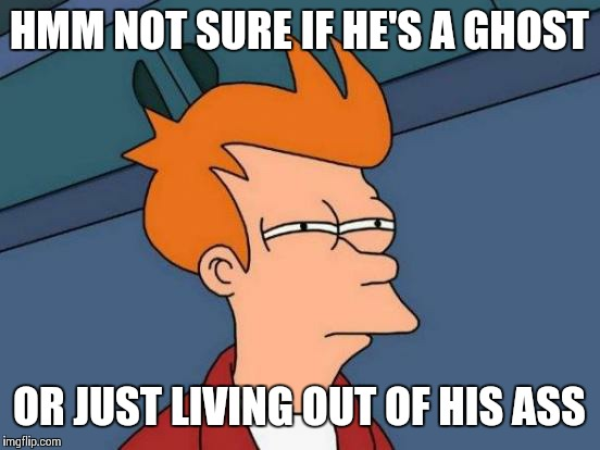 Lair  | HMM NOT SURE IF HE'S A GHOST OR JUST LIVING OUT OF HIS ASS | image tagged in memes,futurama fry | made w/ Imgflip meme maker