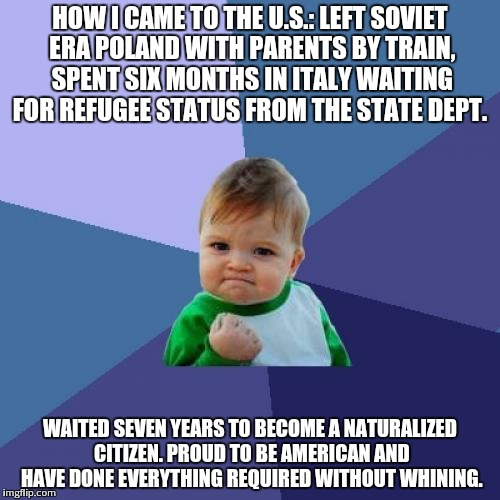 Success Kid Meme | HOW I CAME TO THE U.S.: LEFT SOVIET ERA POLAND WITH PARENTS BY TRAIN, SPENT SIX MONTHS IN ITALY WAITING FOR REFUGEE STATUS FROM THE STATE DE | image tagged in memes,success kid | made w/ Imgflip meme maker