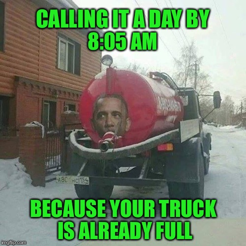 There's more where that came from | CALLING IT A DAY BY BECAUSE YOUR TRUCK IS ALREADY FULL 8:05 AM | image tagged in memes,funny,bullshit | made w/ Imgflip meme maker