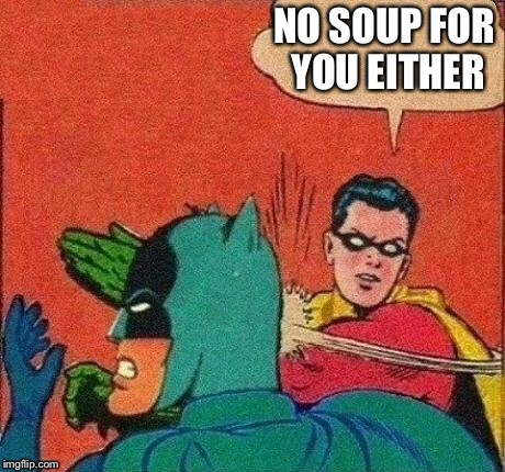 NO SOUP FOR YOU EITHER | made w/ Imgflip meme maker