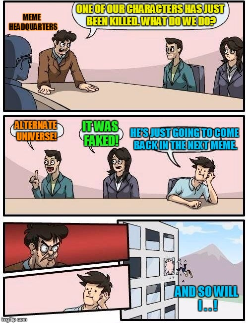 Boardroom Meeting Suggestion Meme | ONE OF OUR CHARACTERS HAS JUST BEEN KILLED. WHAT DO WE DO? ALTERNATE UNIVERSE! IT WAS FAKED! HE'S JUST GOING TO COME BACK IN THE NEXT MEME.  | image tagged in memes,boardroom meeting suggestion | made w/ Imgflip meme maker