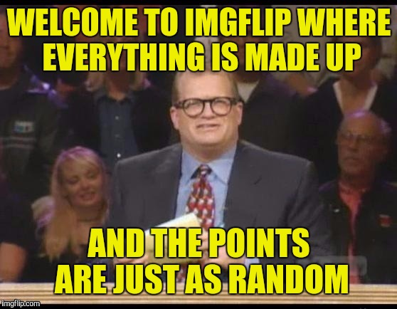 WELCOME TO IMGFLIP WHERE EVERYTHING IS MADE UP AND THE POINTS ARE JUST AS RANDOM | made w/ Imgflip meme maker