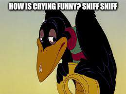 HOW IS CRYING FUNNY? SNIFF SNIFF | made w/ Imgflip meme maker