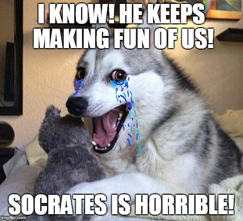 I KNOW! HE KEEPS MAKING FUN OF US! SOCRATES IS HORRIBLE! | made w/ Imgflip meme maker