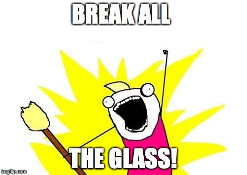 X All The Y Meme | BREAK ALL THE GLASS! | image tagged in memes,x all the y | made w/ Imgflip meme maker