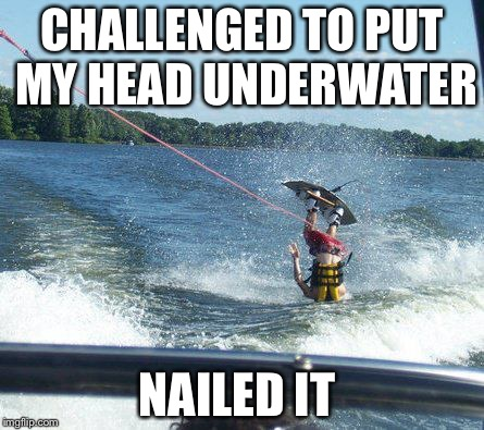 Nailed It | CHALLENGED TO PUT MY HEAD UNDERWATER NAILED IT | image tagged in memes,nailed it | made w/ Imgflip meme maker