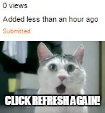 Every time I submit an image |  CLICK REFRESH AGAIN! | image tagged in 0 views,bad luck jedarojr,funny,memes | made w/ Imgflip meme maker