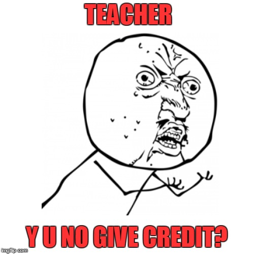 TEACHER Y U NO GIVE CREDIT? | made w/ Imgflip meme maker
