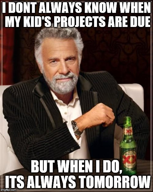 The Most Interesting Man In The World Meme | I DONT ALWAYS KNOW WHEN MY KID'S PROJECTS ARE DUE BUT WHEN I DO, ITS ALWAYS TOMORROW | image tagged in memes,the most interesting man in the world | made w/ Imgflip meme maker